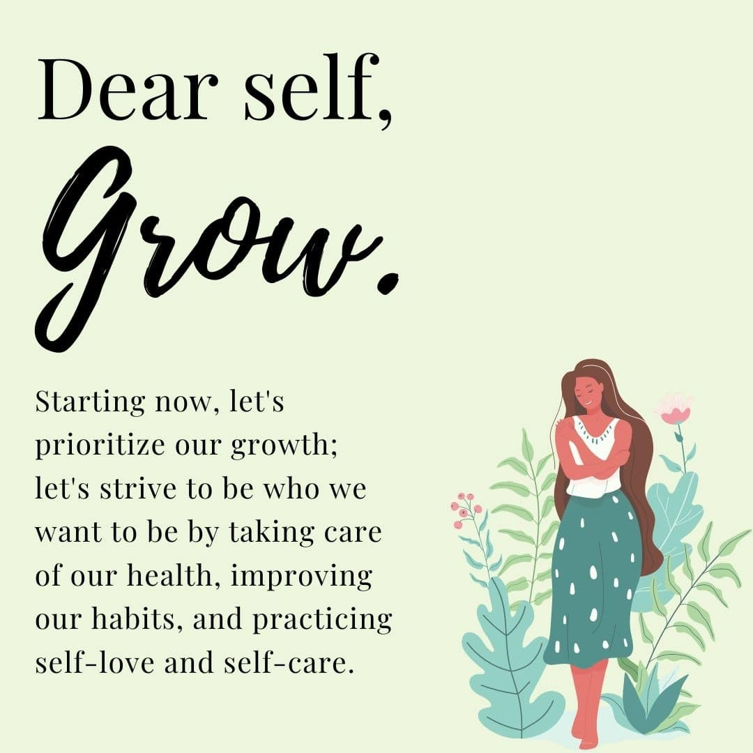 Dear Self, Grow. Starting now, let's prioritize our growth; let's strive to be who we want to be by taking care of our health, improving our habits, and practicing self-love and self-care.